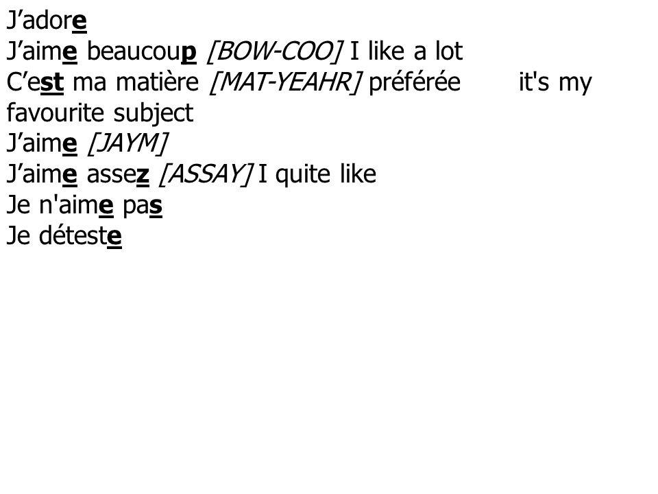 J'adore J'aime beaucoup [BOW-COO] I like a lot. C'est ma matière [MAT-YEAHR] préférée it s my favourite subject.